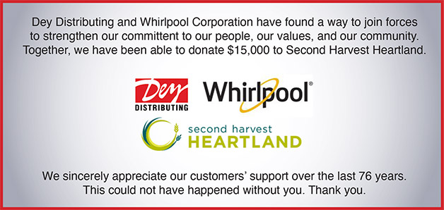 Dey Distributing and Whirlpool Corporation have found a way to join forces to strengthen our commitment to our people, our values, and our community. Together, we have been able to donate 15,000 to Second Harvest Heartland. We sincerely appreciate our customers' support over the last 76 years. This could not have happened without you. Thank you.